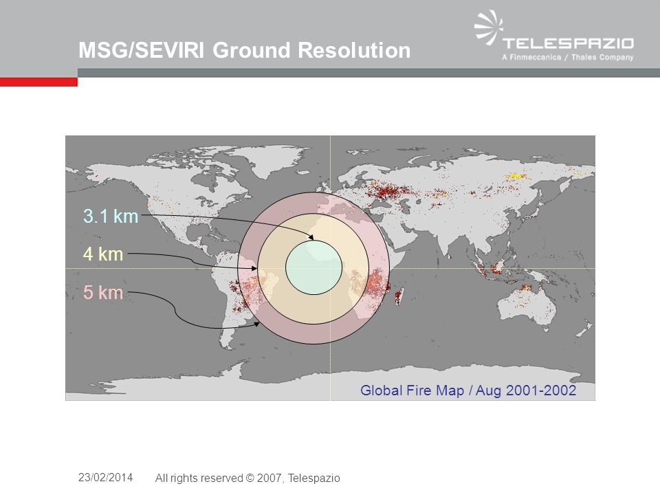 MSG/SEVIRI Ground Resolution 23/02/2014All rights reserved © 2007, Telespazio Global Fire Map / Aug 2001-2002 5 km 4 km 3.1 km
