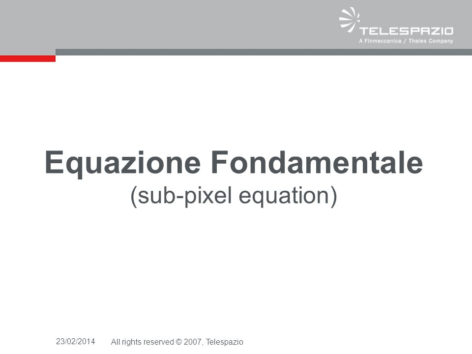 23/02/2014All rights reserved © 2007, Telespazio Equazione Fondamentale (sub-pixel equation)