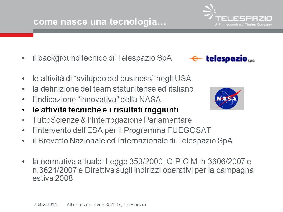23/02/2014All rights reserved © 2007, Telespazio come nasce una tecnologia… il background tecnico di Telespazio SpA le attività di sviluppo del business negli USA la definizione del team statunitense ed italiano lindicazione innovativa della NASA le attività tecniche e i risultati raggiunti TuttoScienze & lInterrogazione Parlamentare lintervento dellESA per il Programma FUEGOSAT il Brevetto Nazionale ed Internazionale di Telespazio SpA la normativa attuale: Legge 353/2000, O.P.C.M.