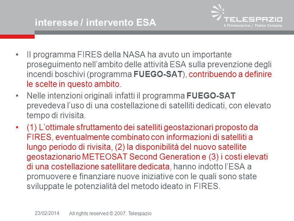 23/02/2014All rights reserved © 2007, Telespazio interesse / intervento ESA Il programma FIRES della NASA ha avuto un importante proseguimento nellambito delle attività ESA sulla prevenzione degli incendi boschivi (programma FUEGO-SAT), contribuendo a definire le scelte in questo ambito.