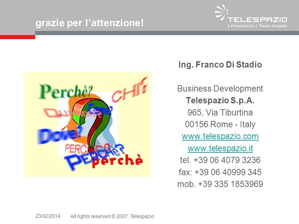 23/02/2014All rights reserved © 2007, Telespazio grazie per lattenzione! Ing. Franco Di Stadio Business Development Telespazio S.p.A. 965, Via Tiburti