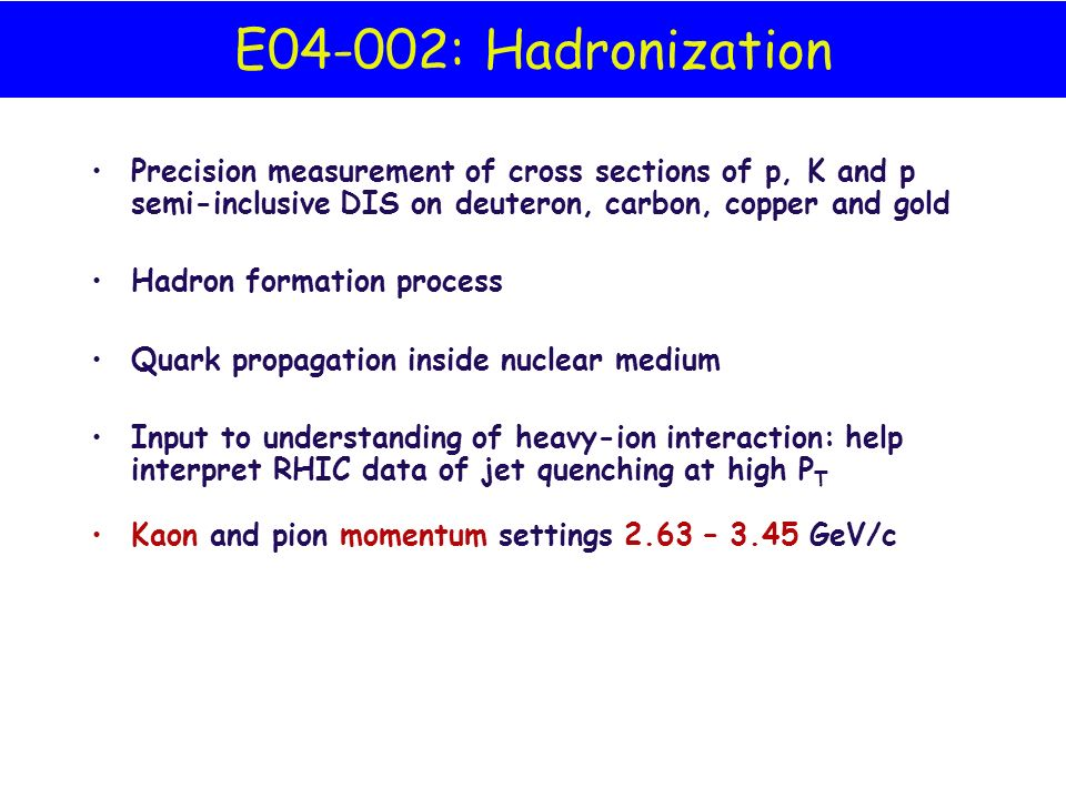 E04-002: Hadronization Precision measurement of cross sections of p, K and p semi-inclusive DIS on deuteron, carbon, copper and gold Hadron formation process Quark propagation inside nuclear medium Input to understanding of heavy-ion interaction: help interpret RHIC data of jet quenching at high P T Kaon and pion momentum settings 2.63 – 3.45 GeV/c