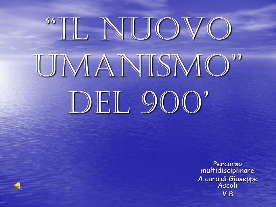 Il nuovo umanismo del 900 Percorso multidisciplinare A cura di Giuseppe Ascoli V B