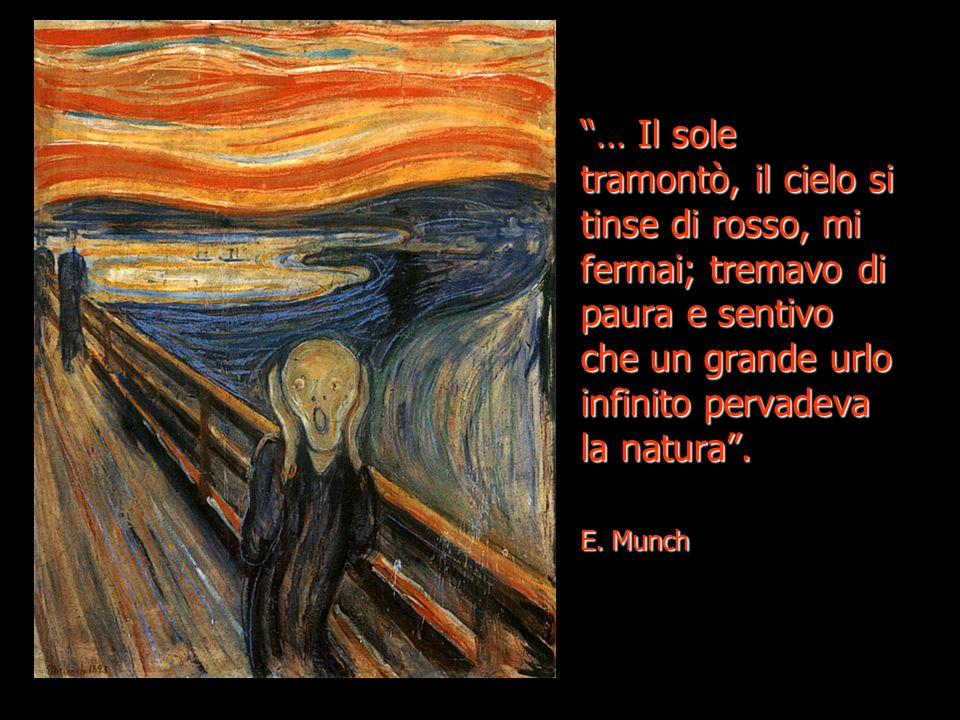 … Il sole tramontò, il cielo si tinse di rosso, mi fermai; tremavo di paura e sentivo che un grande urlo infinito pervadeva la natura. E. Munch