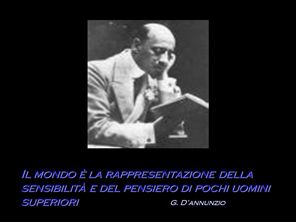 Il mondo è la rappresentazione della sensibilità e del pensiero di pochi uomini superiori G. Dannunzio