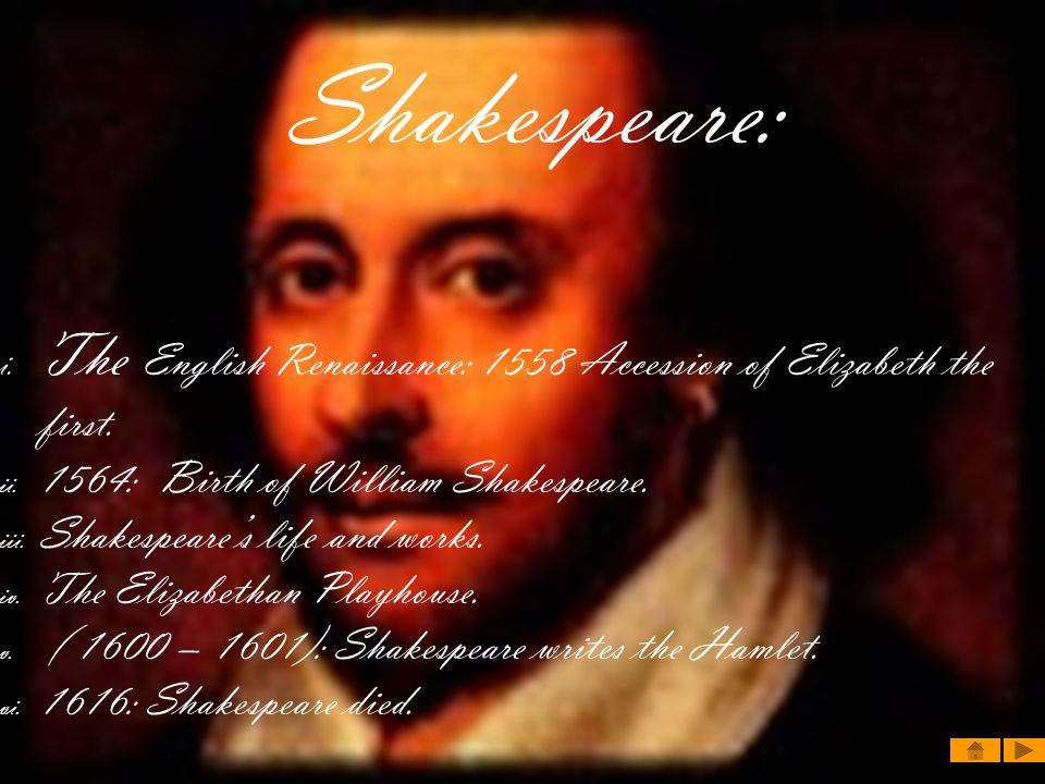 Shakespeare: i. The English Renaissance: 1558 Accession of Elizabeth the first. ii. 1564: Birth of William Shakespeare. iii. Shakespeares life and wor