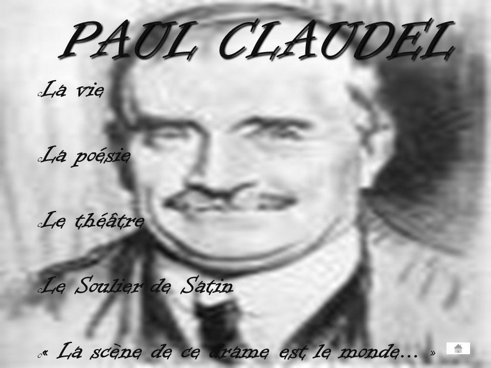 o La vie o La poésie o Le théâtre o Le Soulier de Satin o « La scène de ce drame est le monde... » PAUL CLAUDEL