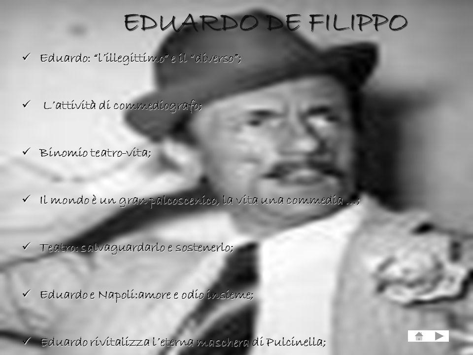 EDUARDO DE FILIPPO Eduardo: lillegittimo e il diverso; L Lattività di commediografo; Binomio teatro-vita; Il mondo è un gran palcoscenico, la vita una