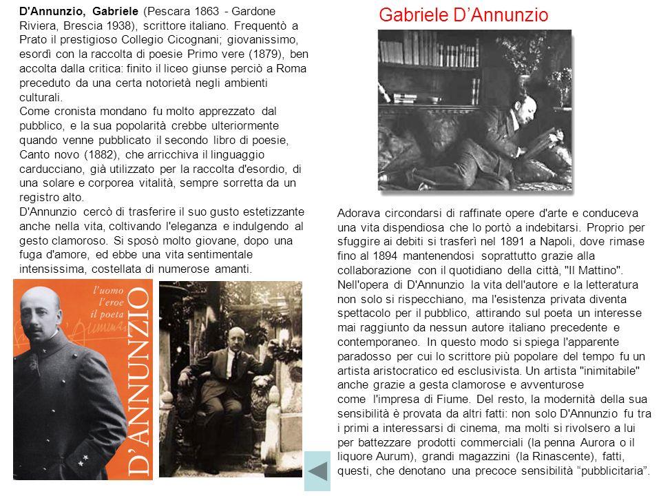 D'Annunzio, Gabriele (Pescara 1863 - Gardone Riviera, Brescia 1938), scrittore italiano. Frequentò a Prato il prestigioso Collegio Cicognani; giovanis