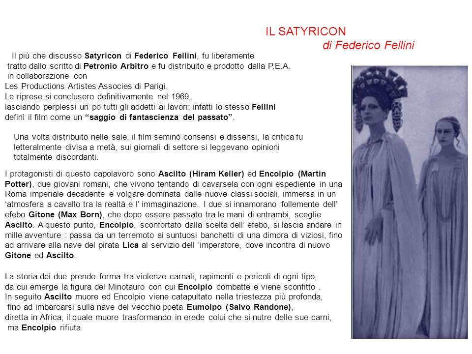 Nel Satyricon di Fellini, il capolavoro di Petronio è preso solo come spunto.FelliniPetronio Infatti il regista, accenna al testo da cui è tratto il soggetto, solo in alcune occasioni, ma in ogni momento riesce a narrare con estrema abilità gli stili di vita del passato, portando alla luce numerose tendenze comportamentali della società moderna.