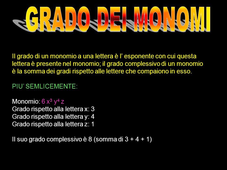 Il grado di un monomio a una lettera è l esponente con cui questa lettera è presente nel monomio; il grado complessivo di un monomio è la somma dei gr