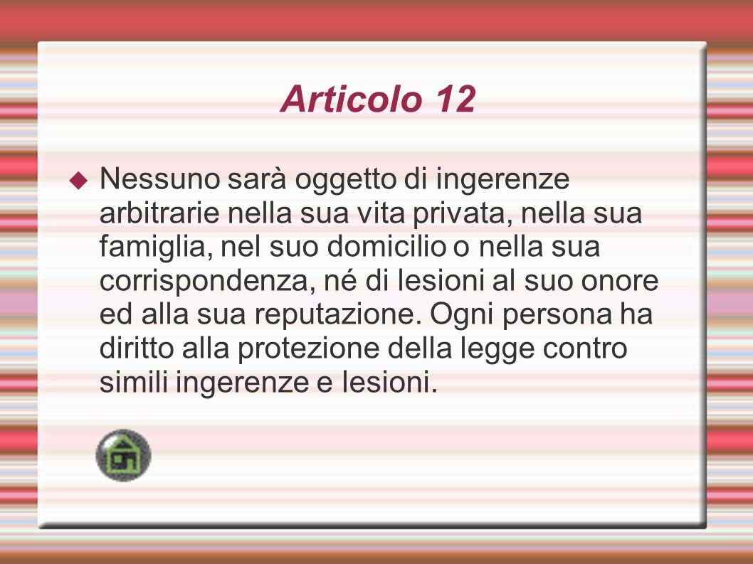 Articolo 12 Nessuno sarà oggetto di ingerenze arbitrarie nella sua vita privata, nella sua famiglia, nel suo domicilio o nella sua corrispondenza, né