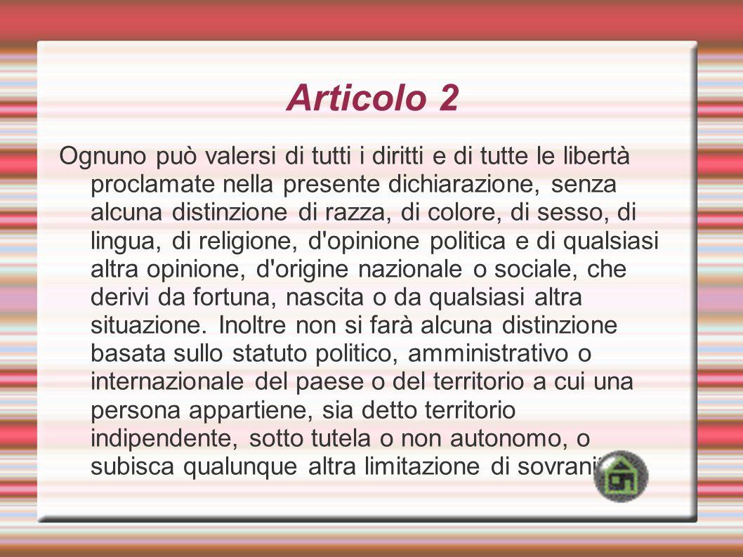 Articolo 2 Ognuno può valersi di tutti i diritti e di tutte le libertà proclamate nella presente dichiarazione, senza alcuna distinzione di razza, di