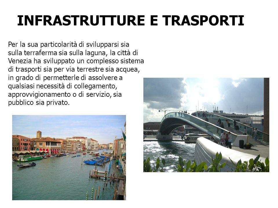 INFRASTRUTTURE E TRASPORTI Per la sua particolarità di svilupparsi sia sulla terraferma sia sulla laguna, la città di Venezia ha sviluppato un comples