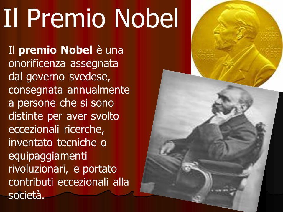 Il Premio Nobel Il premio Nobel è una onorificenza assegnata dal governo svedese, consegnata annualmente a persone che si sono distinte per aver svolto eccezionali ricerche, inventato tecniche o equipaggiamenti rivoluzionari, e portato contributi eccezionali alla società.
