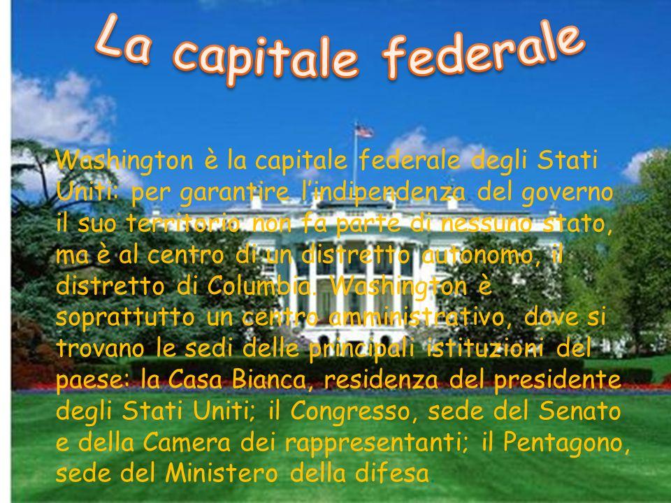 Washington è la capitale federale degli Stati Uniti: per garantire lindipendenza del governo il suo territorio non fa parte di nessuno stato, ma è al centro di un distretto autonomo, il distretto di Columbia.