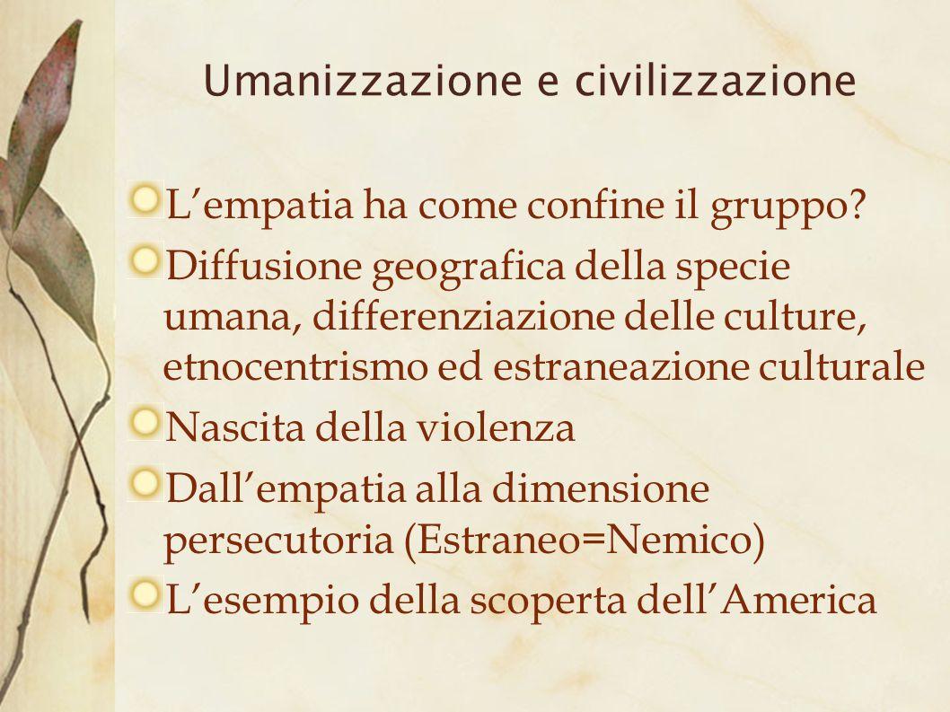 Umanizzazione e civilizzazione Lempatia ha come confine il gruppo? Diffusione geografica della specie umana, differenziazione delle culture, etnocentr