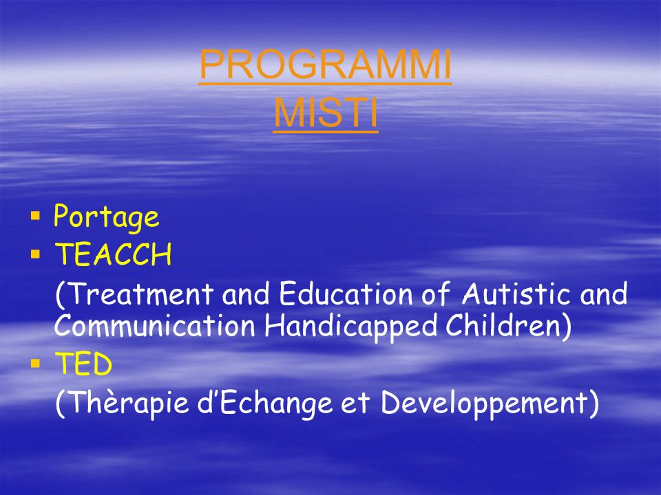 PROGRAMMI MISTI Portage TEACCH (Treatment and Education of Autistic and Communication Handicapped Children) TED (Thèrapie dEchange et Developpement)