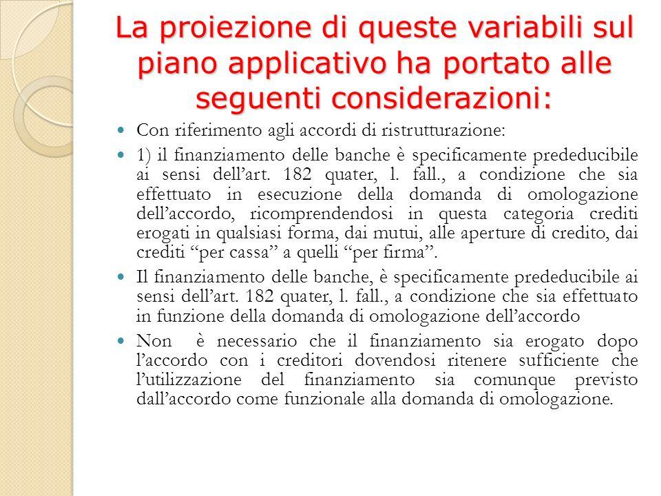 La proiezione di queste variabili sul piano applicativo ha portato alle seguenti considerazioni: Con riferimento agli accordi di ristrutturazione: 1) il finanziamento delle banche è specificamente prededucibile ai sensi dellart.