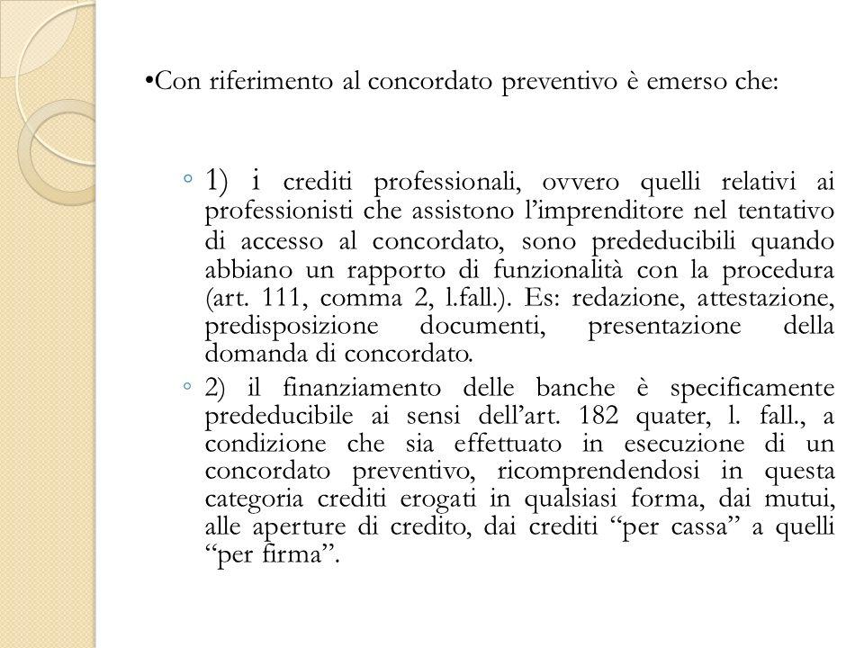 Con riferimento al concordato preventivo è emerso che: 1) i crediti professionali, ovvero quelli relativi ai professionisti che assistono limprenditore nel tentativo di accesso al concordato, sono prededucibili quando abbiano un rapporto di funzionalità con la procedura (art.