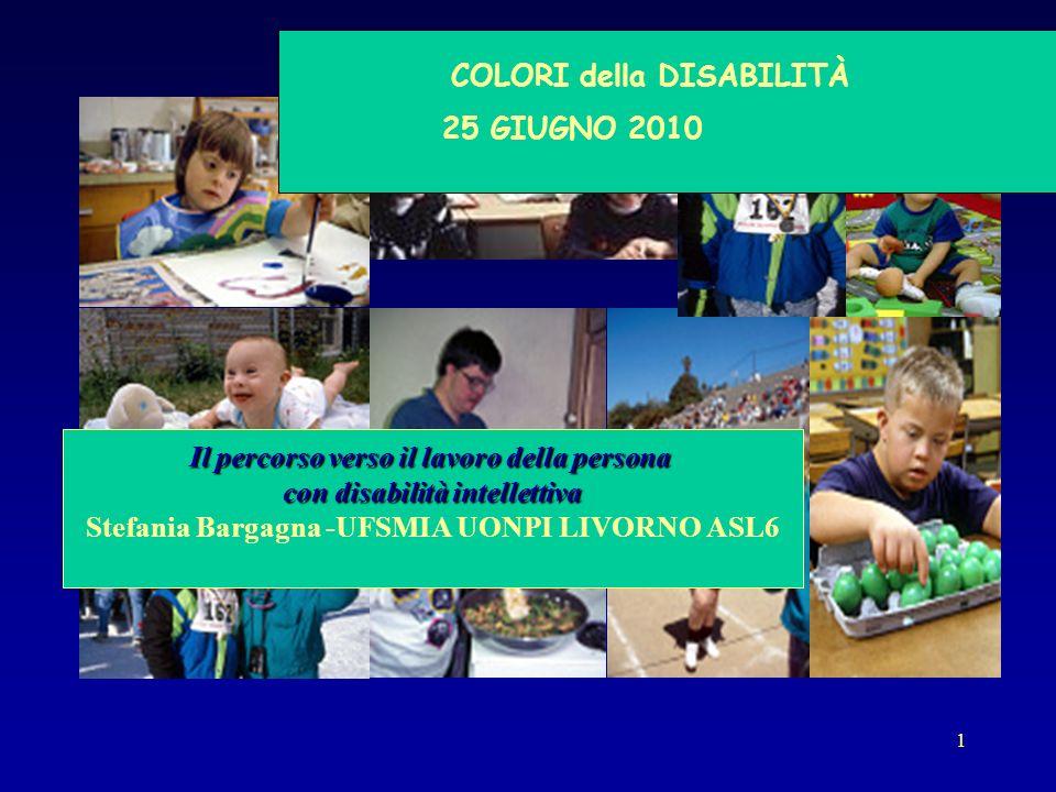 1 COLORI della DISABILITÀ 25 GIUGNO 2010 Il percorso verso il lavoro della persona con disabilità intellettiva Stefania Bargagna -UFSMIA UONPI LIVORNO