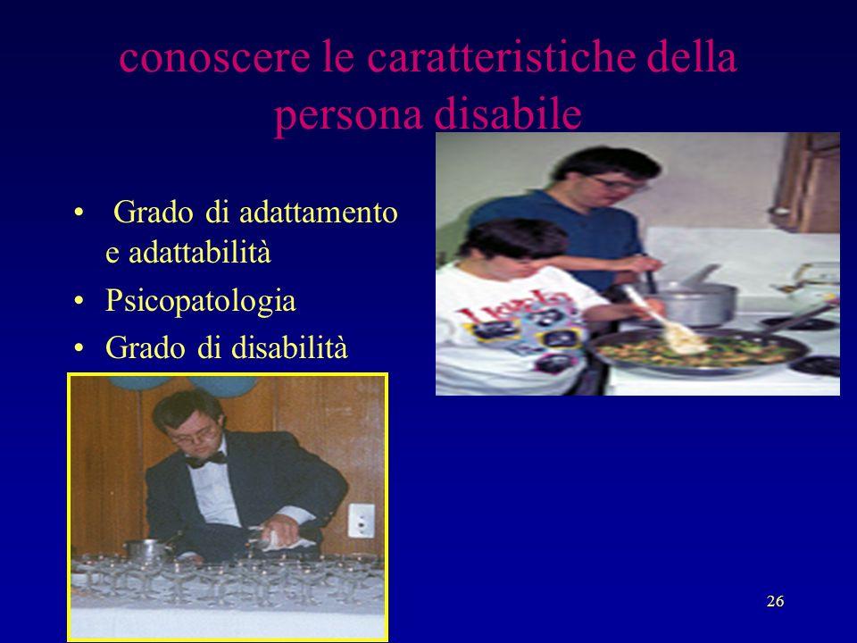 26 conoscere le caratteristiche della persona disabile Grado di adattamento e adattabilità Psicopatologia Grado di disabilità