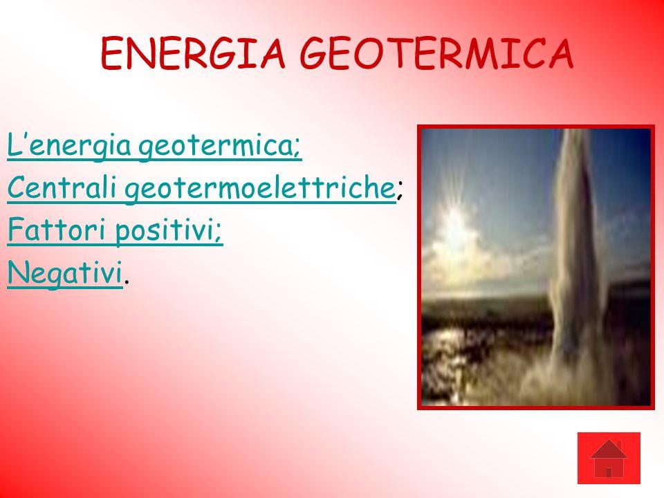 ENERGIA GEOTERMICA Lenergia geotermica; Centrali geotermoelettricheCentrali geotermoelettriche; Fattori positivi; NegativiNegativi.