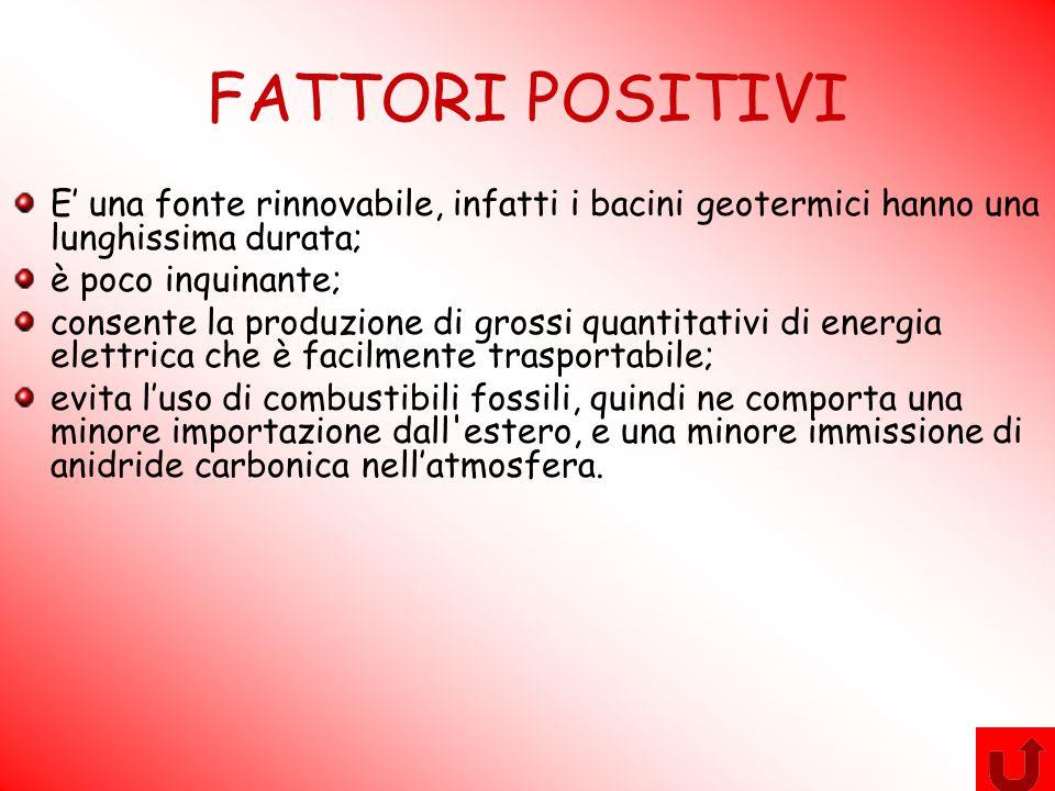 FATTORI POSITIVI E una fonte rinnovabile, infatti i bacini geotermici hanno una lunghissima durata; è poco inquinante; consente la produzione di gross
