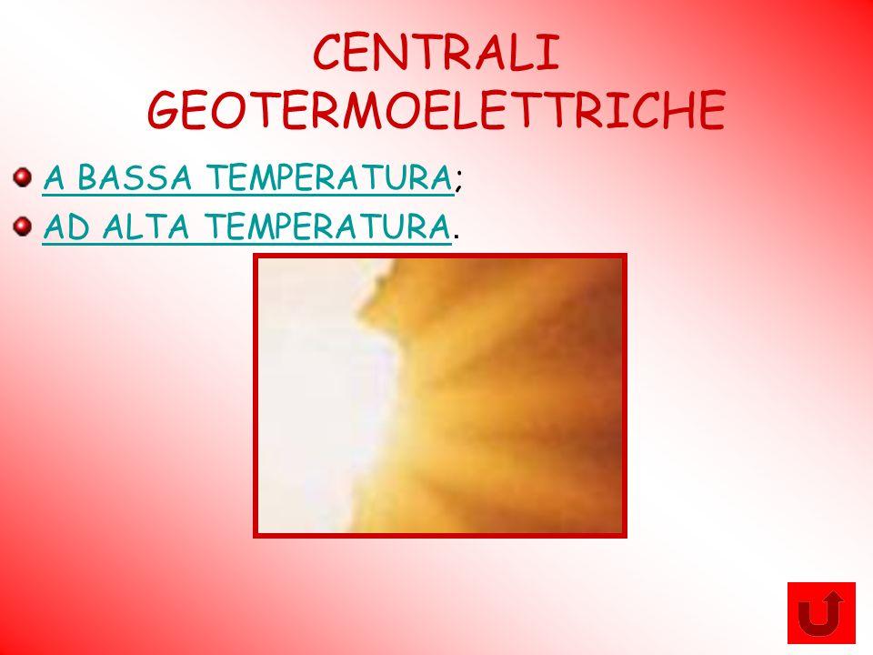 CENTRALI GEOTERMOELETTRICHE A BASSA TEMPERATURAA BASSA TEMPERATURA; AD ALTA TEMPERATURA AD ALTA TEMPERATURA.