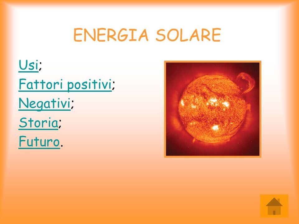 ENERGIA SOLARE UsiUsi; Fattori positiviFattori positivi; NegativiNegativi; StoriaStoria; FuturoFuturo.