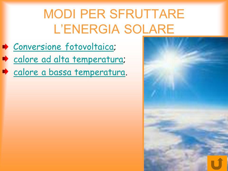 MODI PER SFRUTTARE LENERGIA SOLARE Conversione fotovoltaica; Conversione fotovoltaica calore ad alta temperatura;calore ad alta temperatura calore a b