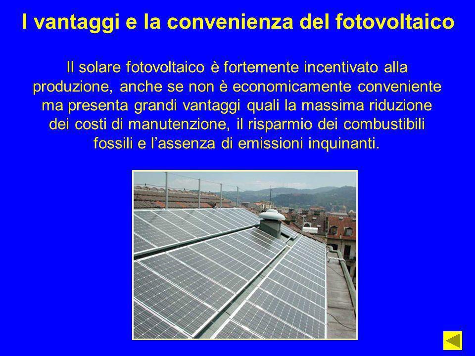 I vantaggi e la convenienza del fotovoltaico Il solare fotovoltaico è fortemente incentivato alla produzione, anche se non è economicamente convenient