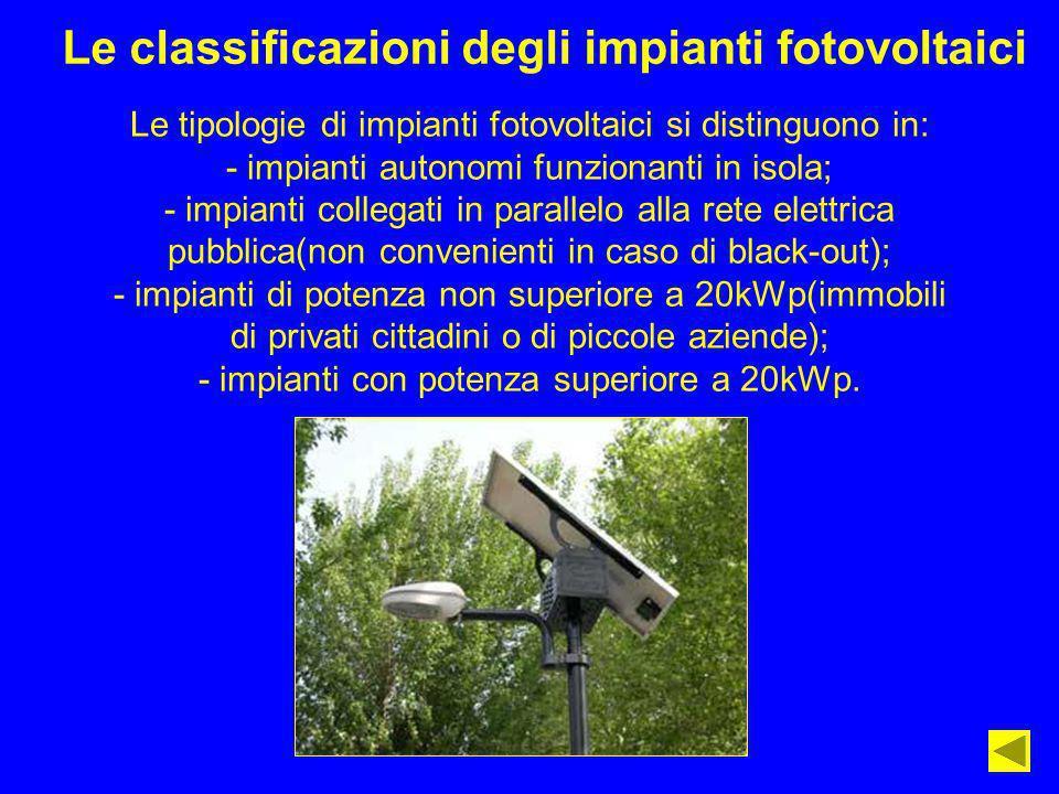 Le classificazioni degli impianti fotovoltaici Le tipologie di impianti fotovoltaici si distinguono in: - impianti autonomi funzionanti in isola; - im