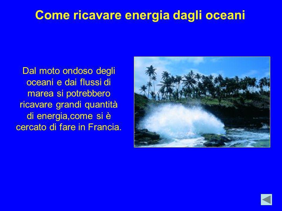 Come ricavare energia dagli oceani Dal moto ondoso degli oceani e dai flussi di marea si potrebbero ricavare grandi quantità di energia,come si è cerc