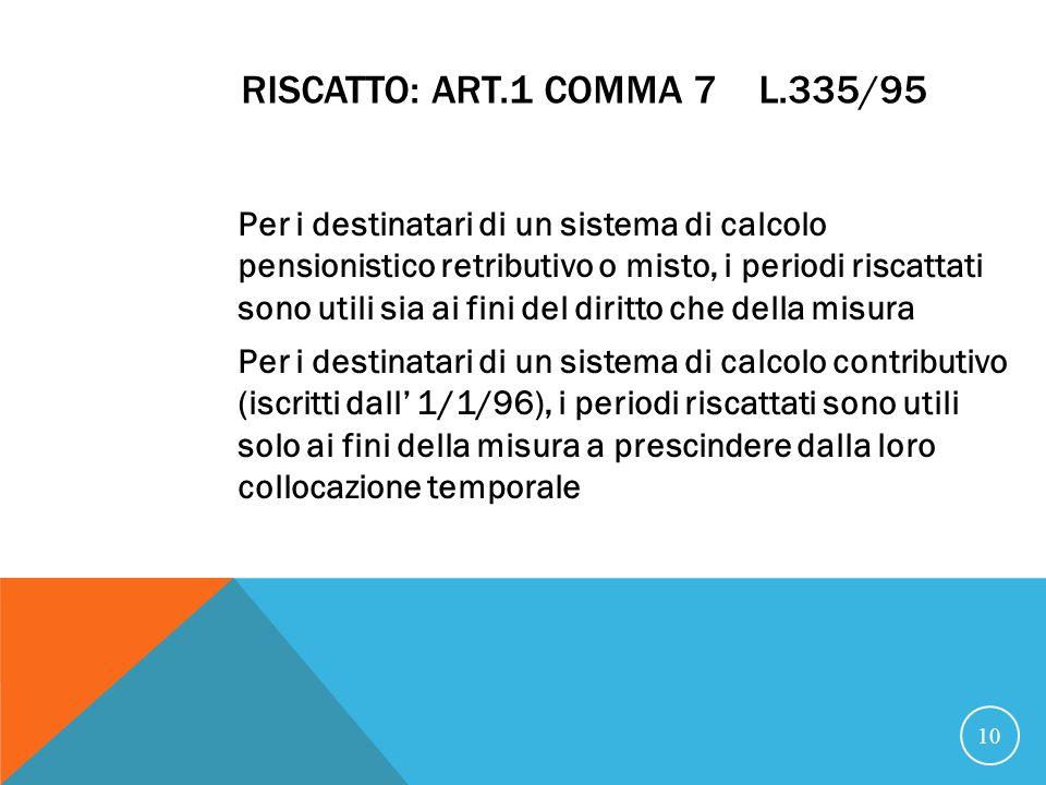 RISCATTO: ART.1 COMMA 7 L.335/95 Per i destinatari di un sistema di calcolo pensionistico retributivo o misto, i periodi riscattati sono utili sia ai fini del diritto che della misura Per i destinatari di un sistema di calcolo contributivo (iscritti dall 1/1/96), i periodi riscattati sono utili solo ai fini della misura a prescindere dalla loro collocazione temporale 10