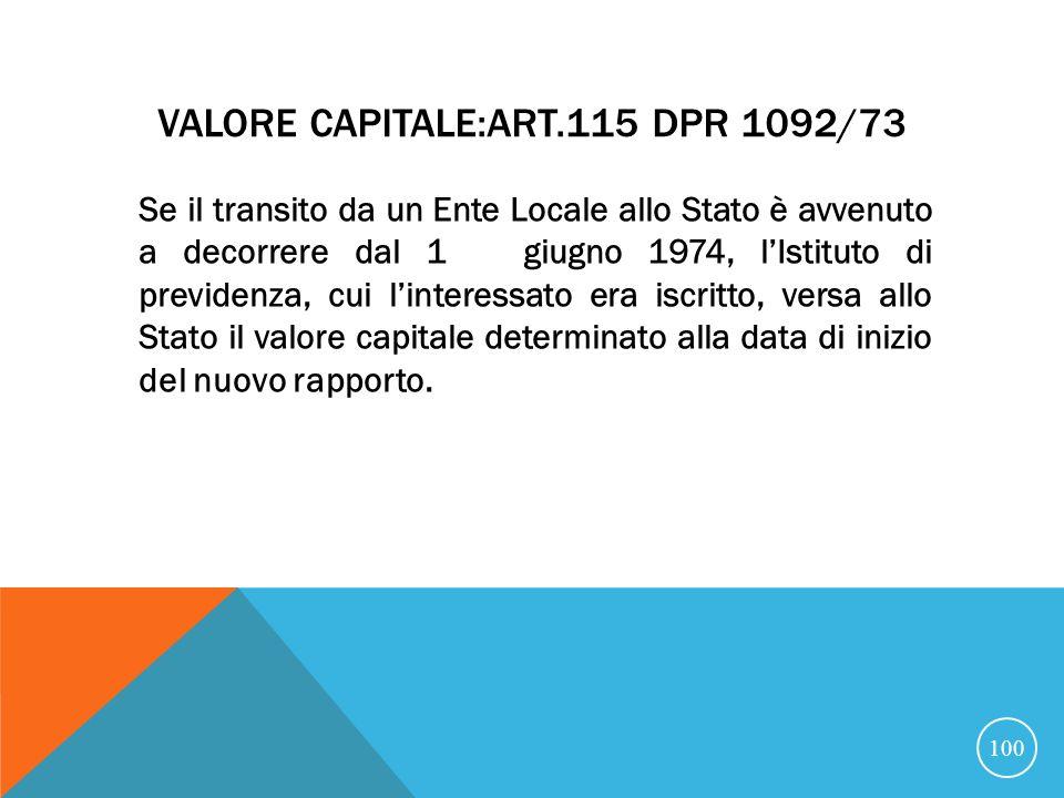 VALORE CAPITALE:ART.115 DPR 1092/73 Se il transito da un Ente Locale allo Stato è avvenuto a decorrere dal 1 giugno 1974, lIstituto di previdenza, cui linteressato era iscritto, versa allo Stato il valore capitale determinato alla data di inizio del nuovo rapporto.