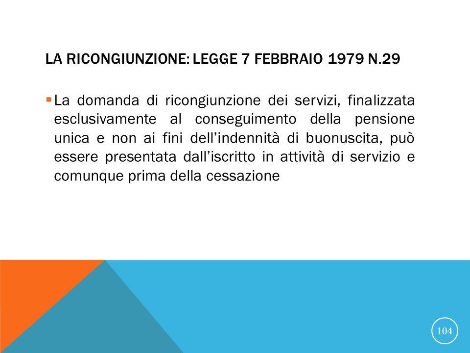 LA RICONGIUNZIONE: LEGGE 7 FEBBRAIO 1979 N.29 La domanda di ricongiunzione dei servizi, finalizzata esclusivamente al conseguimento della pensione unica e non ai fini dellindennità di buonuscita, può essere presentata dalliscritto in attività di servizio e comunque prima della cessazione 104
