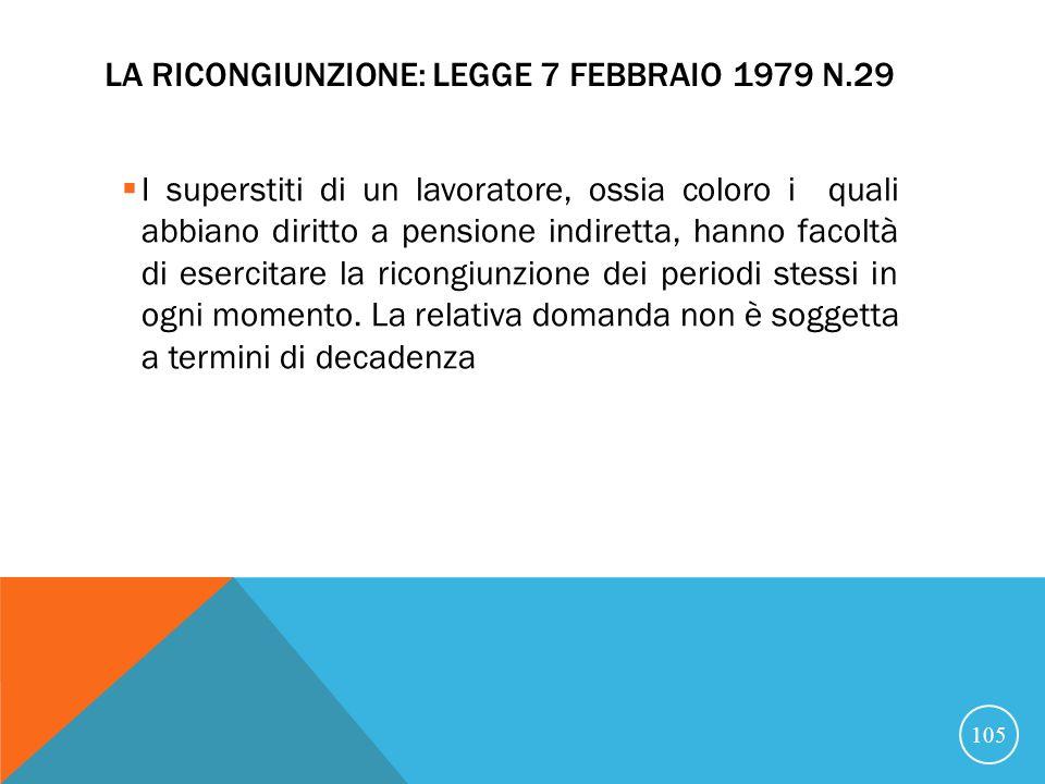 LA RICONGIUNZIONE: LEGGE 7 FEBBRAIO 1979 N.29 I superstiti di un lavoratore, ossia coloro i quali abbiano diritto a pensione indiretta, hanno facoltà di esercitare la ricongiunzione dei periodi stessi in ogni momento.