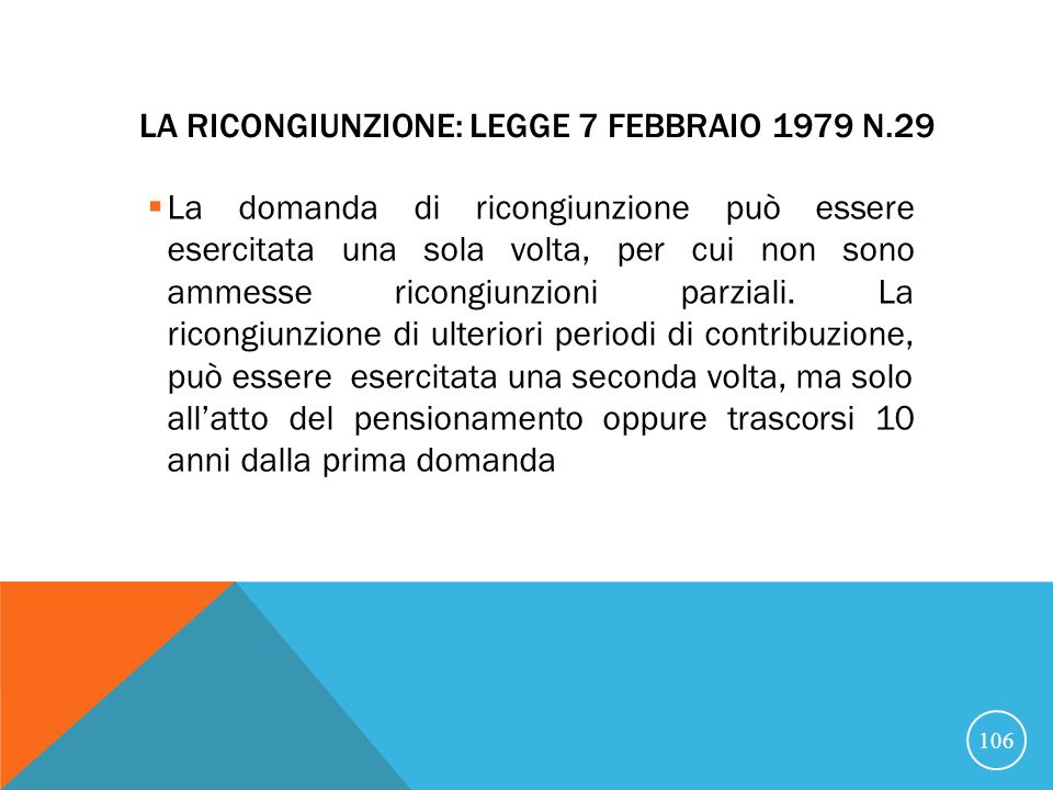 LA RICONGIUNZIONE: LEGGE 7 FEBBRAIO 1979 N.29 La domanda di ricongiunzione può essere esercitata una sola volta, per cui non sono ammesse ricongiunzioni parziali.
