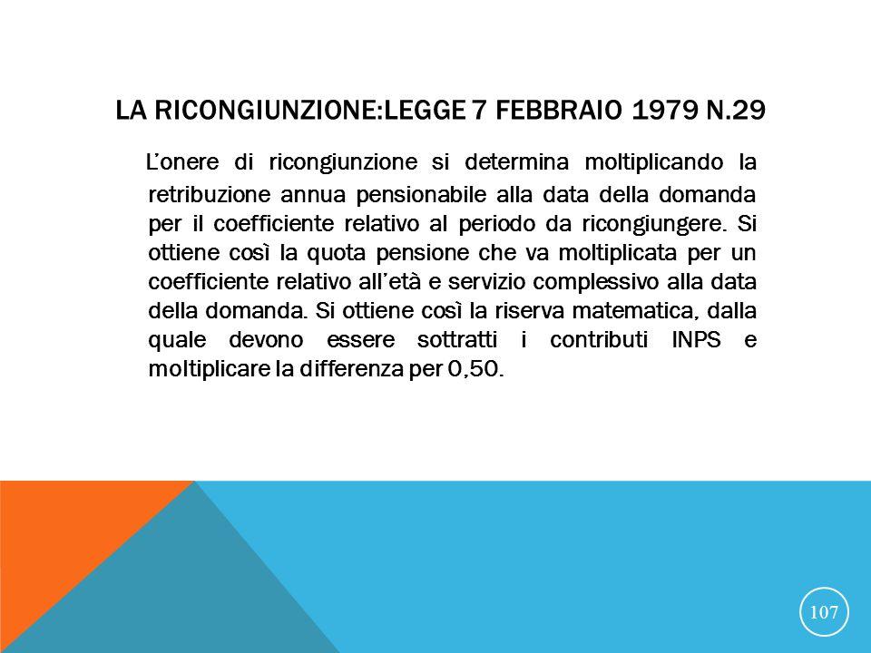 LA RICONGIUNZIONE:LEGGE 7 FEBBRAIO 1979 N.29 Lonere di ricongiunzione si determina moltiplicando la retribuzione annua pensionabile alla data della domanda per il coefficiente relativo al periodo da ricongiungere.