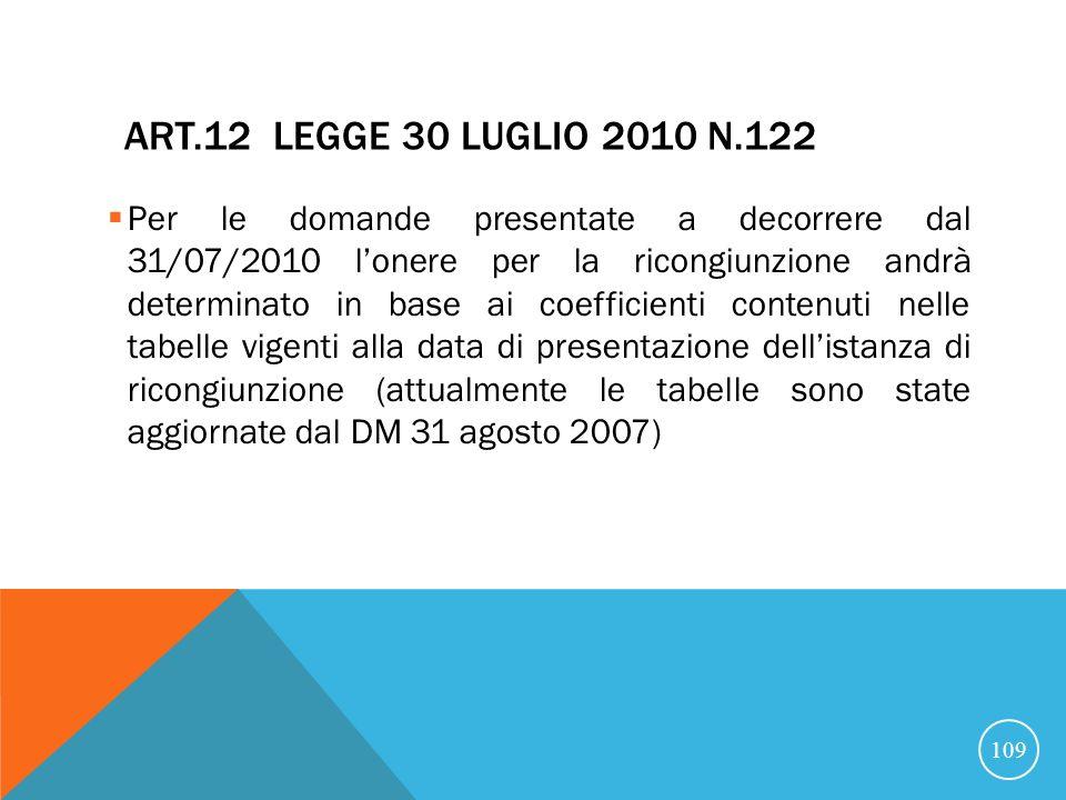ART.12 LEGGE 30 LUGLIO 2010 N.122 Per le domande presentate a decorrere dal 31/07/2010 lonere per la ricongiunzione andrà determinato in base ai coefficienti contenuti nelle tabelle vigenti alla data di presentazione dellistanza di ricongiunzione (attualmente le tabelle sono state aggiornate dal DM 31 agosto 2007) 109