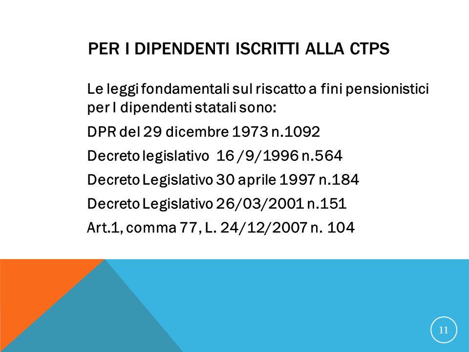 PER I DIPENDENTI ISCRITTI ALLA CTPS Le leggi fondamentali sul riscatto a fini pensionistici per I dipendenti statali sono: DPR del 29 dicembre 1973 n.1092 Decreto legislativo 16 /9/1996 n.564 Decreto Legislativo 30 aprile 1997 n.184 Decreto Legislativo 26/03/2001 n.151 Art.1, comma 77, L.