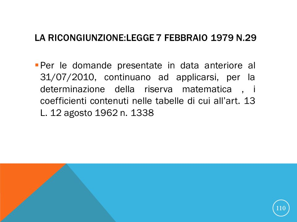 LA RICONGIUNZIONE:LEGGE 7 FEBBRAIO 1979 N.29 Per le domande presentate in data anteriore al 31/07/2010, continuano ad applicarsi, per la determinazione della riserva matematica, i coefficienti contenuti nelle tabelle di cui allart.