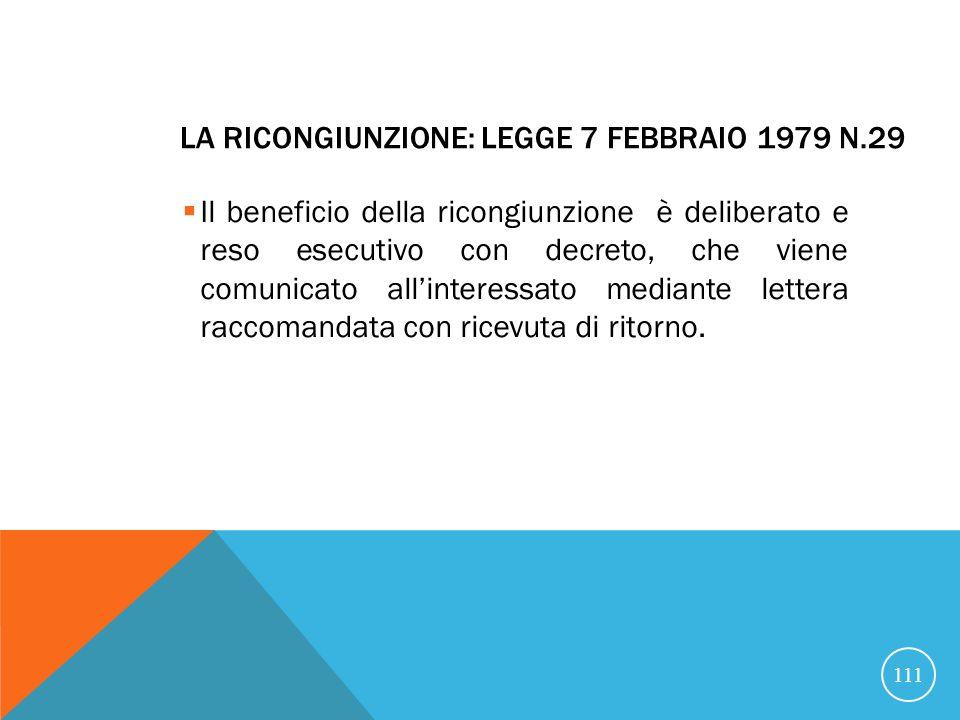 LA RICONGIUNZIONE: LEGGE 7 FEBBRAIO 1979 N.29 Il beneficio della ricongiunzione è deliberato e reso esecutivo con decreto, che viene comunicato allinteressato mediante lettera raccomandata con ricevuta di ritorno.