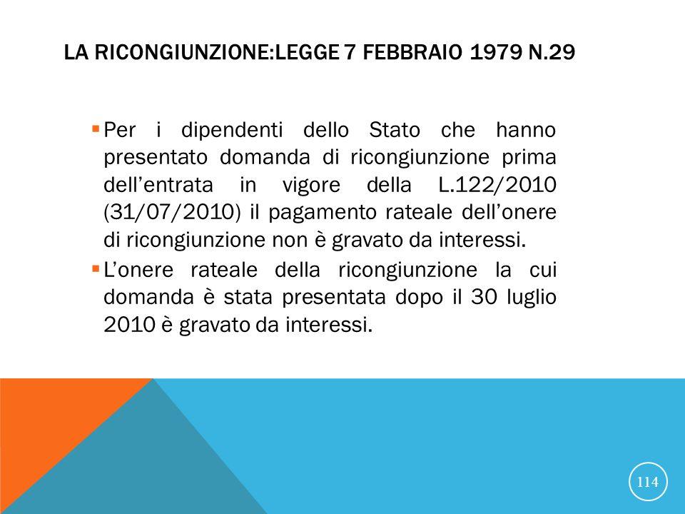 LA RICONGIUNZIONE:LEGGE 7 FEBBRAIO 1979 N.29 Per i dipendenti dello Stato che hanno presentato domanda di ricongiunzione prima dellentrata in vigore della L.122/2010 (31/07/2010) il pagamento rateale dellonere di ricongiunzione non è gravato da interessi.