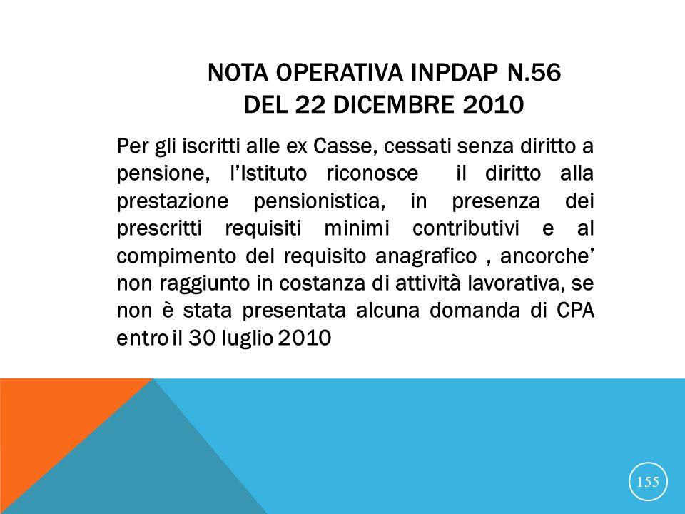 NOTA OPERATIVA INPDAP N.56 DEL 22 DICEMBRE 2010 Per gli iscritti alle ex Casse, cessati senza diritto a pensione, lIstituto riconosce il diritto alla prestazione pensionistica, in presenza dei prescritti requisiti minimi contributivi e al compimento del requisito anagrafico, ancorche non raggiunto in costanza di attività lavorativa, se non è stata presentata alcuna domanda di CPA entro il 30 luglio 2010 155