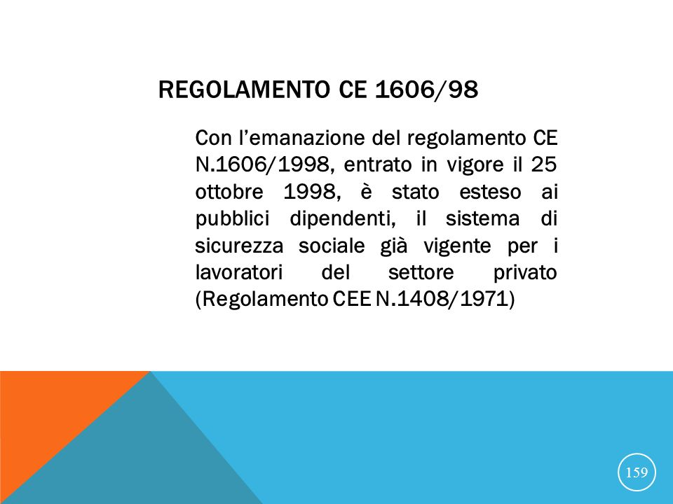 REGOLAMENTO CE 1606/98 Con lemanazione del regolamento CE N.1606/1998, entrato in vigore il 25 ottobre 1998, è stato esteso ai pubblici dipendenti, il sistema di sicurezza sociale già vigente per i lavoratori del settore privato (Regolamento CEE N.1408/1971) 159