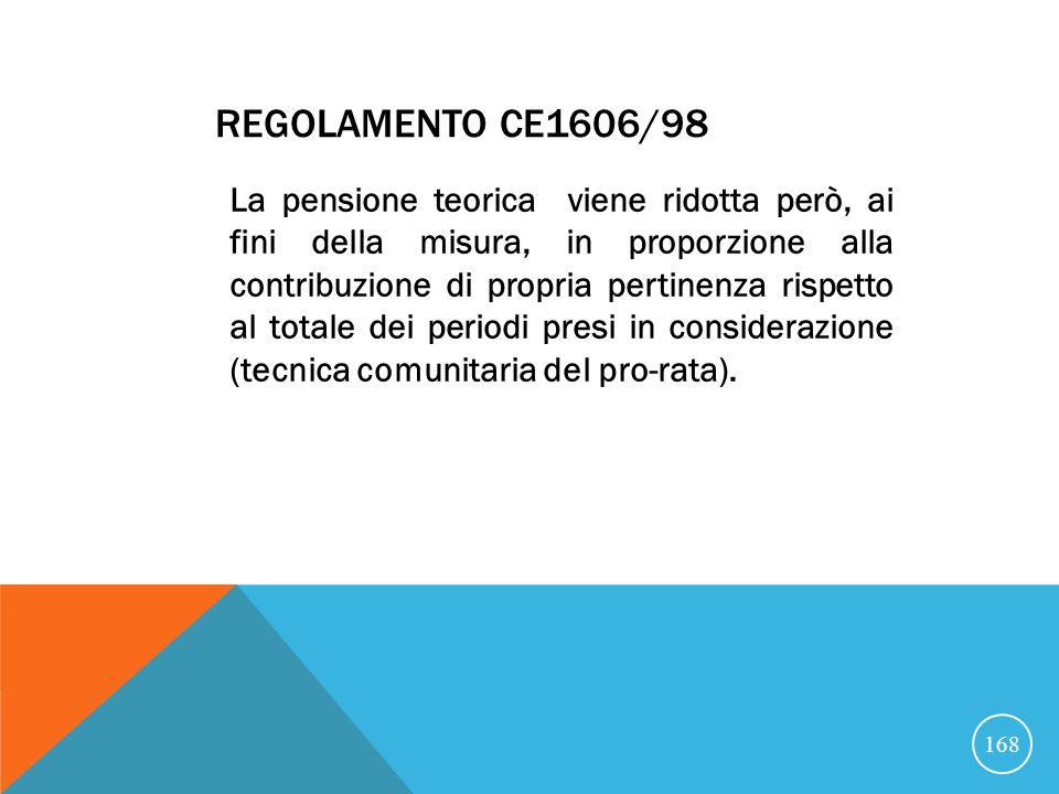 REGOLAMENTO CE1606/98 La pensione teorica viene ridotta però, ai fini della misura, in proporzione alla contribuzione di propria pertinenza rispetto al totale dei periodi presi in considerazione (tecnica comunitaria del pro-rata).