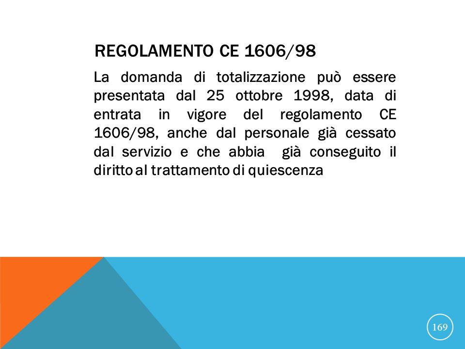 REGOLAMENTO CE 1606/98 La domanda di totalizzazione può essere presentata dal 25 ottobre 1998, data di entrata in vigore del regolamento CE 1606/98, anche dal personale già cessato dal servizio e che abbia già conseguito il diritto al trattamento di quiescenza 169