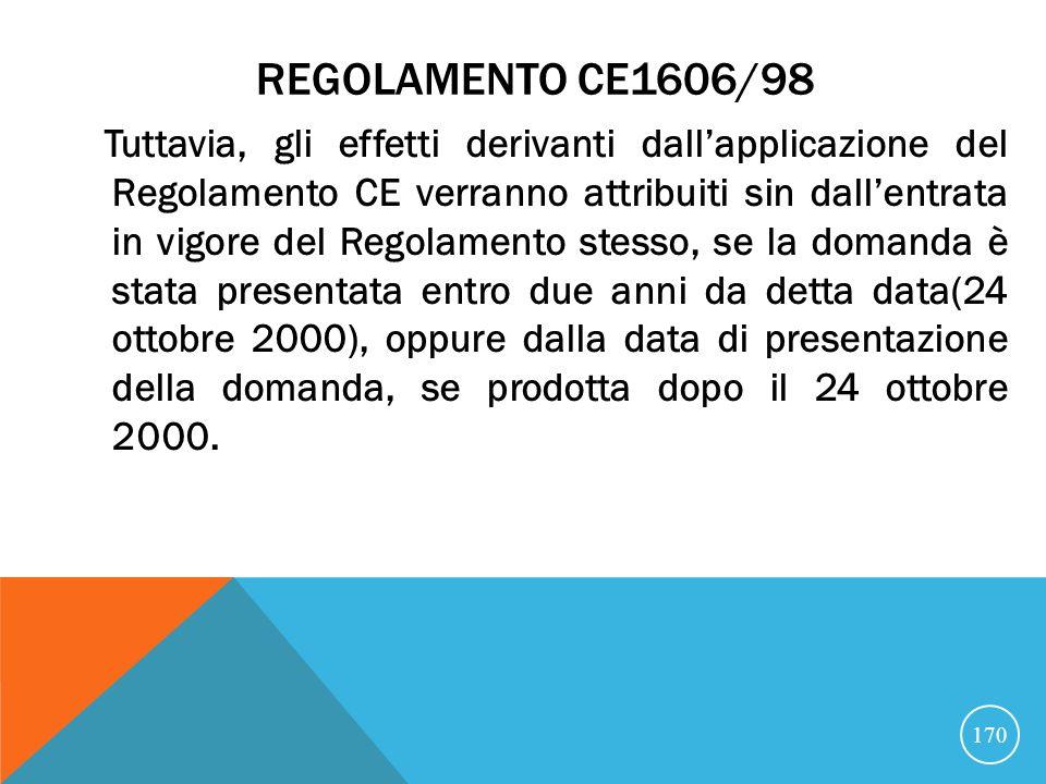 REGOLAMENTO CE1606/98 Tuttavia, gli effetti derivanti dallapplicazione del Regolamento CE verranno attribuiti sin dallentrata in vigore del Regolamento stesso, se la domanda è stata presentata entro due anni da detta data(24 ottobre 2000), oppure dalla data di presentazione della domanda, se prodotta dopo il 24 ottobre 2000.